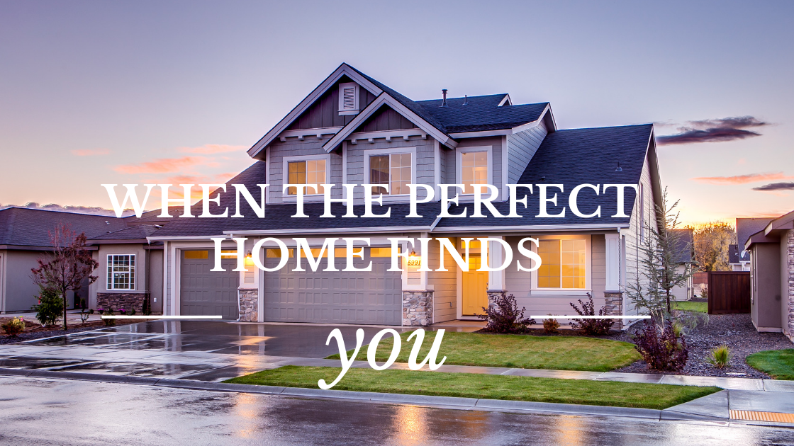WHEN THE PERFECT HOME FINDS YOU